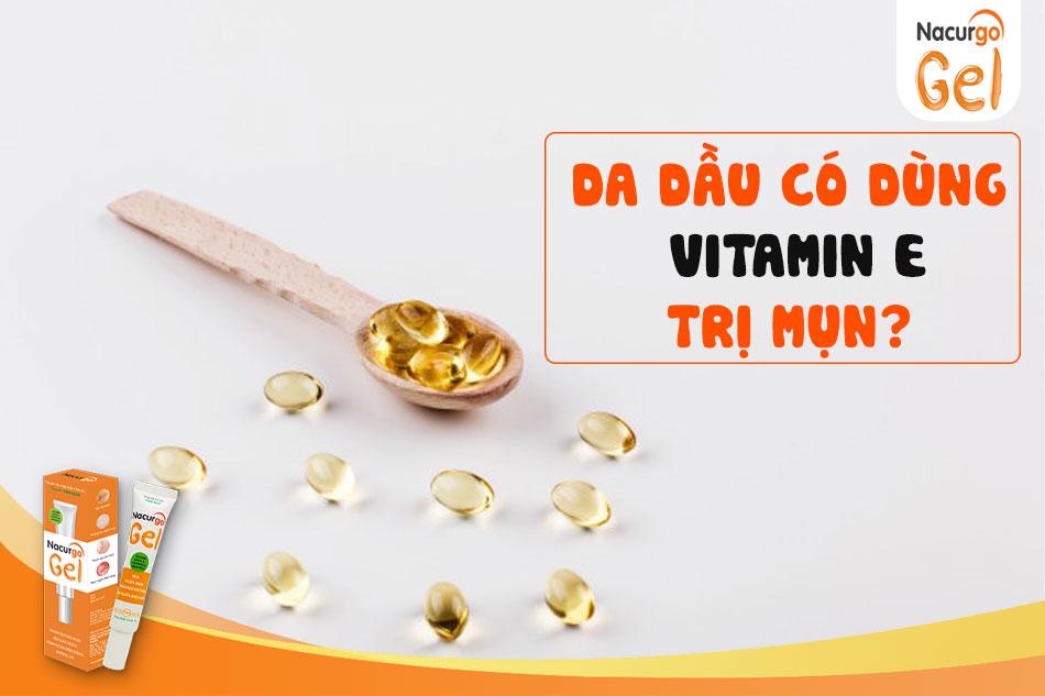 Da dầu có dùng vitamin E trị mụn không?